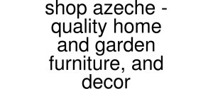 Shop Azeche - Quality Home And Garden Furniture, And Decor Vouchers